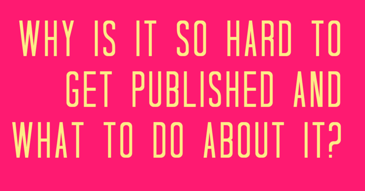 Why is it so hard to get published & what to do about it?